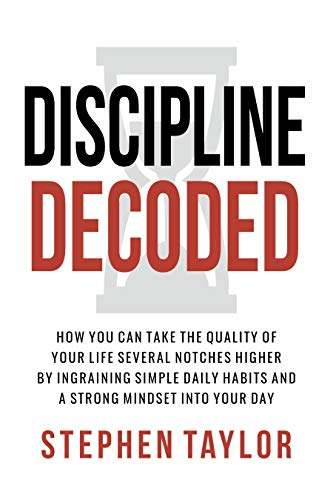 Discipline Decoded: How You Can Take The Quality Of Your Life Several Notches Higher By Ingraining Simple Daily Habits And A Strong Mindset Into Your Day
