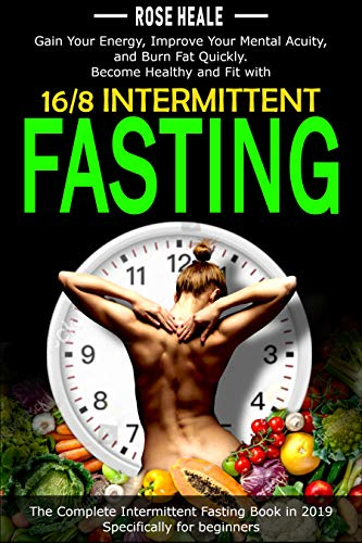 16/8 Intermittent Fasting: Gain Your Energy, Improve Your Mental Acuity, and Burn Fat Quickly; Become Healthy and Fit; The Most Complete Intermittent Fasting Book in 2019; Specifically for beginners.