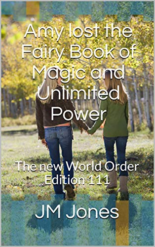Amy lost the Fairy Book of Magic and Unlimited Power: The new World Order Edition 111 (Amy Finds the Fairiy Book of Magic and Unlimited power)