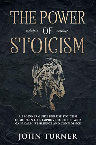 The Power of Stoicism: A Beginner Guide For Use Stoicism in Modern Life, Improve Your Life and Gain Calm, Resilience and Confidence