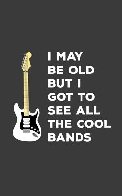 I May Be Old But I Got To See All The Cool Bands: I May Be Old But I Got To See All The Cool Bands Notebook - Funny Musical Doodle Diary Book As Gift Idea For Music Player Or Rock Fan Who Loves Concerts And Rock N Roll!