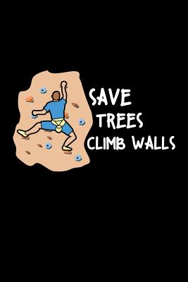 Save Trees Climb Walls: Blank Lined Journal 6x9 - Bouldering Climbing Wall Climber Indoor Freeclimbing Notebook Gift