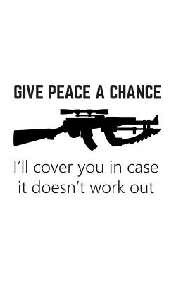 Give Peace a Chance: Give Peace a Chance. I'll Cover You in Case it Doesn't Work Out Notebook - Funny Gun Rights Doodle Diary Book As Gift Idea for Patriot Rifle Owners And Patriotic Guns Lovers Who Love The 2nd Amendment!