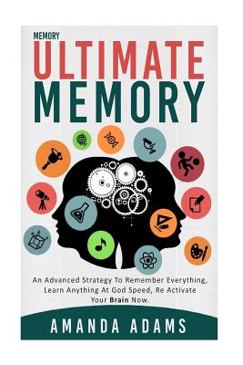Ultimate memory: an advanced strategy to remember everything, learn anything at god speed, re activate your brain now.
