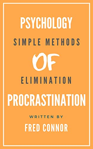 Psychology of Procrastination in 10 Minutes!: Simple and Proven Methods to Eliminate Procrastinating and Wasting of Time - 2019 Workbook
