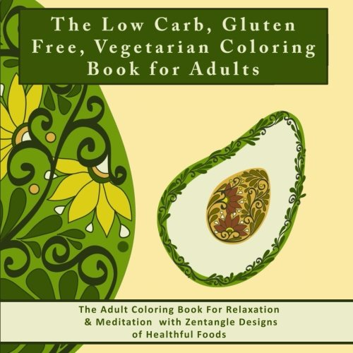 The Low Carb, Gluten Free, Vegetarian Coloring Book for Adults: The Adult Coloring Book For Relaxation & Meditation with Zentangle Designs of Healthful Foods