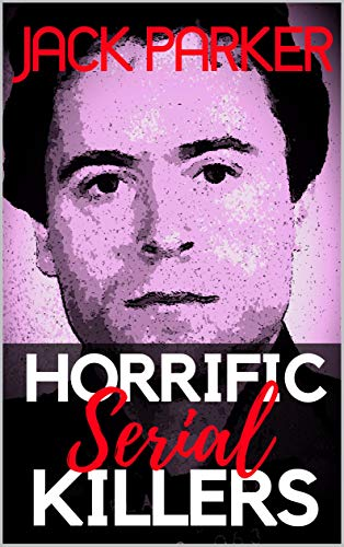 Horrific Serial Killers: Shocking True Crime Stories of the Most Evil Monsters and Worst Murderers in Modern History.