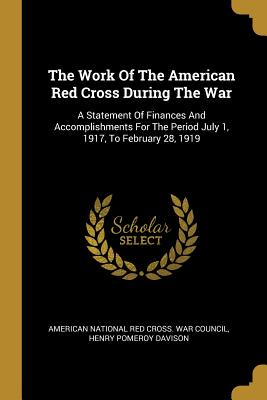 The Work Of The American Red Cross During The War: A Statement Of Finances And Accomplishments For The Period July 1, 1917, To February 28, 1919