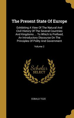 The Present State of Europe: Exhibiting a View of the Natural and Civil History of the Several Countries and Kingdoms ... to Which Is Prefixed, an Introductory Discourse on the Principles of Polity and Government; Volume 2