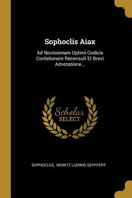 Sophoclis Aiax: Ad Novissimam Optimi Codicis Conlationem Recensuit Et Brevi Adnotatione...