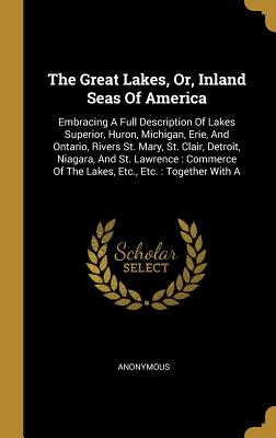 The Great Lakes, Or, Inland Seas of America: Embracing a Full Description of Lakes Superior, Huron, Michigan, Erie, and Ontario, Rivers St. Mary, St. Clair, Detroit, Niagara, and St. Lawrence: Commerce of the Lakes, Etc., Etc.: Together with a