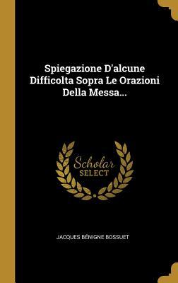 Spiegazione D'alcune Difficolta Sopra Le Orazioni Della Messa...