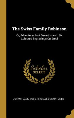 The Swiss Family Robinson: Or, Adventures in a Desert Island. Six Coloured Engravings on Steel