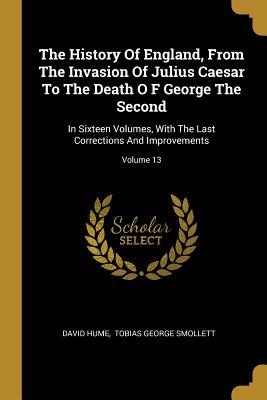 The History Of England, From The Invasion Of Julius Caesar To The Death O F George The Second: In Sixteen Volumes, With The Last Corrections And Improvements; Volume 13