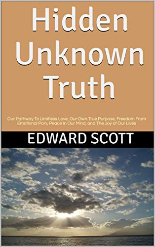 Hidden Unknown Truth: Our Pathway To Limitless Love, Our Own True Purpose, Freedom From Emotional Pain, Peace In Our Mind, and The Joy of Our Lives
