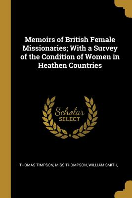 Memoirs of British Female Missionaries; With a Survey of the Condition of Women in Heathen Countries