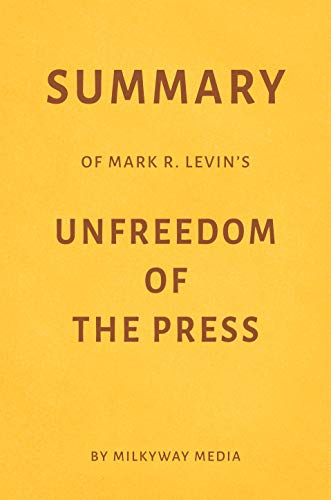 Summary of Mark R. Levin's Unfreedom of the Press by Milkyway Media