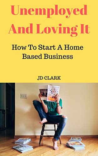 Unemployed and Loving It: How to Start a Home Based Business