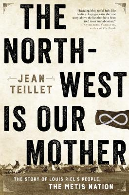 The North-West Is Our Mother: The Story of Louis Riel's People, the Métis Nation