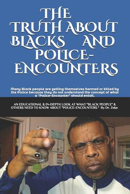 "The Truth about Blacks and Police-Encounters: an EDUCATIONAL, INFORMATIVE, and in-depth look at what ""Black people"" and others ""need to know"" about ""Police-Encounters."""