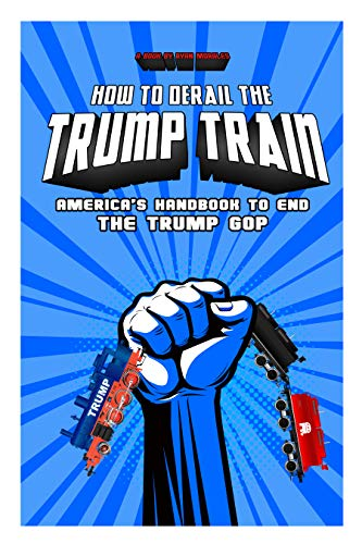 How To Derail The Trump Train: America's Handbook to End The Trump GOP