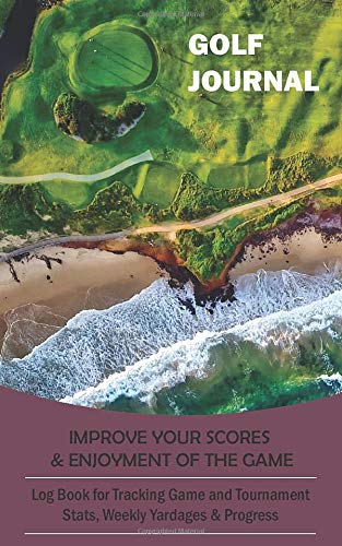 Golf Journal : Log Book for Tracking Game and Tournament Stats, Weekly Yardages & Progress: Improve Your Scores and Enjoyment Of the Game | Aerial Photography of Golf Course on the Beach