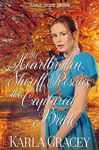 The Heartbroken Sheriff Rescues the Captured Bride: Historical Mail Order Bride Western Romance Book (Eagle Creek Brides 2)