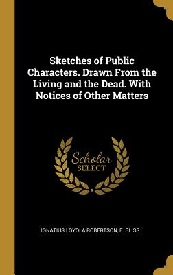 Sketches of Public Characters. Drawn From the Living and the Dead. With Notices of Other Matters