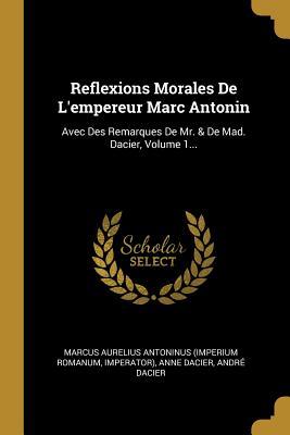 Reflexions Morales De L'empereur Marc Antonin: Avec Des Remarques De Mr. & De Mad. Dacier, Volume 1...