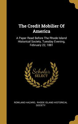 The Credit Mobilier Of America: A Paper Read Before The Rhode Island Historical Society, Tuesday Evening, February 22, 1881