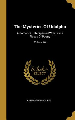 The Mysteries Of Udolpho: A Romance. Interspersed With Some Pieces Of Poetry; Volume 46