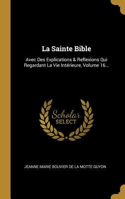La Sainte Bible: Avec Des Explications & Reflexions Qui Regardant La Vie Int�rieure, Volume 16...