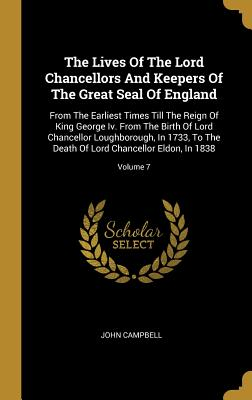 The Lives of the Lord Chancellors and Keepers of the Great Seal of England: From the Earliest Times Till the Reign of King George IV, Volume 7: From the Birth of Lord Chancellor Loughborough, in 1733, to the Death of Lord Chancellor Eldon, in 1838