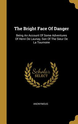 The Bright Face Of Danger: Being An Account Of Some Adventures Of Henri De Launay, Son Of The Sieur De La Tournoire