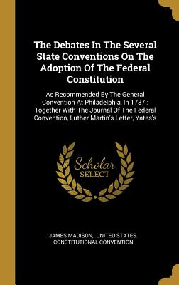 The Debates In The Several State Conventions On The Adoption Of The Federal Constitution: As Recommended By The General Convention At Philadelphia, In 1787: Together With The Journal Of The Federal Convention, Luther Martin's Letter, Yates's