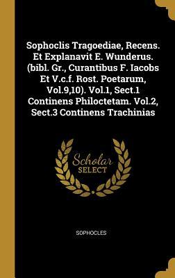 Sophoclis Tragoediae, Recens. Et Explanavit E. Wunderus. (bibl. Gr., Curantibus F. Iacobs Et V.c.f. Rost. Poetarum, Vol.9,10). Vol.1, Sect.1 Continens Philoctetam. Vol.2, Sect.3 Continens Trachinias