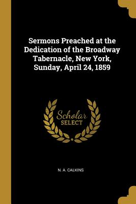 Sermons Preached at the Dedication of the Broadway Tabernacle, New York, Sunday, April 24, 1859