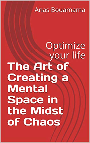 The Art of Creating a Mental Space in the Midst of Chaos: Optimize your life