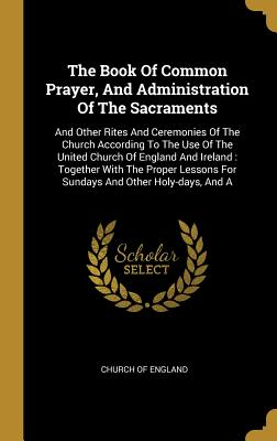 The Book Of Common Prayer, And Administration Of The Sacraments: And Other Rites And Ceremonies Of The Church According To The Use Of The United Church Of England And Ireland: Together With The Proper Lessons For Sundays And Other Holy-days, And A