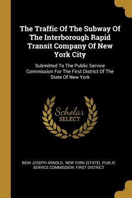 The Traffic Of The Subway Of The Interborough Rapid Transit Company Of New York City: Submitted To The Public Service Commission For The First District Of The State Of New York