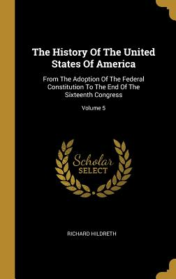 The History Of The United States Of America: From The Adoption Of The Federal Constitution To The End Of The Sixteenth Congress; Volume 5