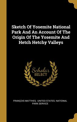 Sketch Of Yosemite National Park And An Account Of The Origin Of The Yosemite And Hetch Hetchy Valleys