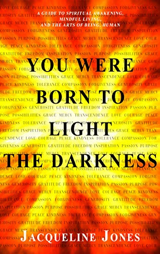 You Were Born to Light the Darkness: A Guide to Spiritual Awakening, Mindful Living, and the Arts of Being, Human