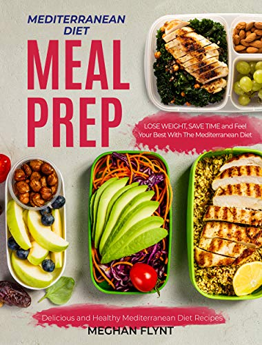 Mediterranean Diet Meal Prep: Delicious and Healthy Mediterranean Diet Recipes. Lose Weight, Save Time and Feel Your Best with The Mediterranean Diet