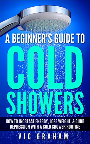 A Beginner's Guide to Cold Showers: How to Increase Energy, Lose Weight, & Curb Depression with a Cold Shower Routine
