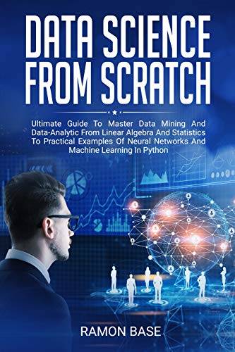 Data Science From Scratch: Ultimate Guide To Master Data Mining And Data-Analytic From Linear Algebra And Statistics To Practical Examples Of Neural Networks ... In Python (Computer Networking Easy Book 2)