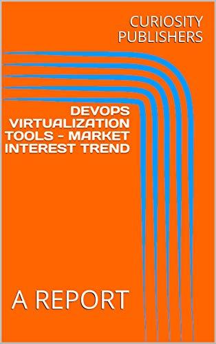 DEVOPS VIRTUALIZATION TOOLS - MARKET INTEREST TREND: A REPORT