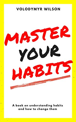 Master Your Habits: Why You Can't Change and How You Can (Mastering Self-Government Book 2)