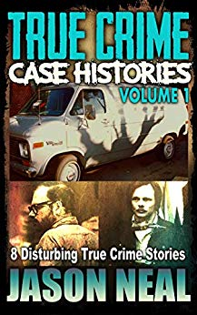 True Crime Case Histories, Volume 1: 8 Disturbing True Crime Stories