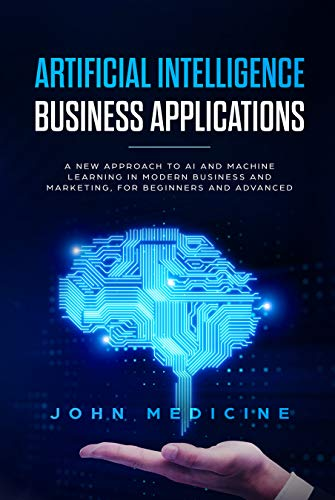 Artificial Intelligence Business Applications: A New Approach to AI and Machine Learning in Modern Business and Marketing, for Beginners and Advanced